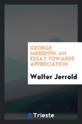 George Meredith: An Essay Towards Appreciation - Jerrold, Walter