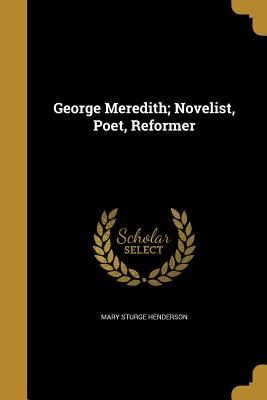 George Meredith; Novelist, Poet, Reformer - Henderson, Mary Sturge
