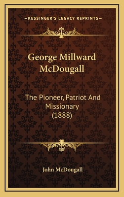 George Millward McDougall: The Pioneer, Patriot and Missionary (1888) - McDougall, John, M.D.