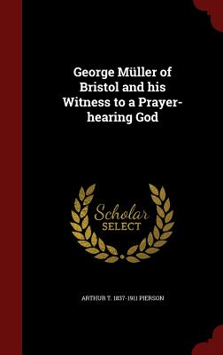 George Muller of Bristol and His Witness to a Prayer-Hearing God - Pierson, Arthur T 1837-1911