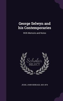 George Selwyn and His Contemporaries: With Memoirs and Notes - Jesse, John Heneage