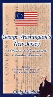 George Washington's New Jersey: A Guide to the Crossroads of the American Revolution - Mitchell, Craig, and Bergen County Historical Society