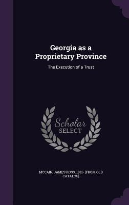 Georgia as a Proprietary Province: The Execution of a Trust - McCain, James Ross 1881- [From Old Cata (Creator)