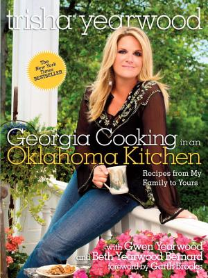 Georgia Cooking in an Oklahoma Kitchen: Recipes from My Family to Yours - Yearwood, Trisha, and Brooks, Garth (Foreword by)