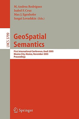 Geospatial Semantics: First International Conference, Geos 2005, Mexico City, Mexico, November 29-30, 2005, Proceedings - Rodriguez, M Andrea (Editor), and Cruz, Isabel F (Editor), and Egenhofer, Max J (Editor)