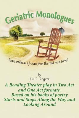 Geriatric Monologues: Some Smiles and Frowns From the Road Most Travel - Rogers, Jim R