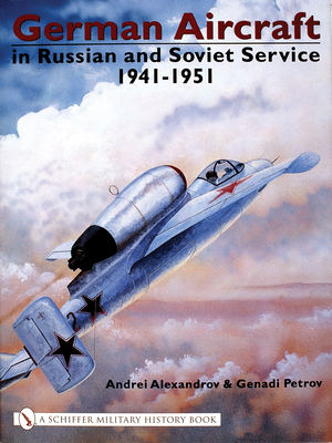 German Aircraft in Russian and Soviet Service 1914-1951: 1941-1951 Volume 2 - Alexandrov, A. O.