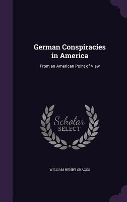 German Conspiracies in America: From an American Point of View - Skaggs, William Henry
