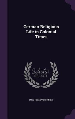 German Religious Life in Colonial Times - Bittinger, Lucy Forney