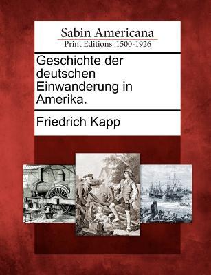 Geschichte Der Deutschen Einwanderung in Amerika. - Kapp, Friedrich
