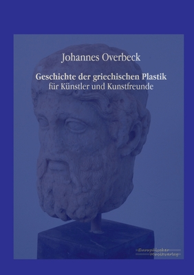 Geschichte Der Griechischen Plastik - Overbeck, Johannes