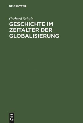 Geschichte Im Zeitalter Der Globalisierung - Schulz, Gerhard