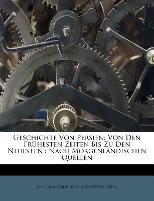 Geschichte Von Persien: Von Den Fr Hesten Zeiten Bis Zu Den Neuesten: Nach Morgenl Ndischen Quellen - Malcolm, John, and Richard Otto Spazier (Creator)