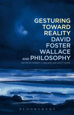 Gesturing Toward Reality: David Foster Wallace and Philosophy - Bolger, Robert K (Editor)