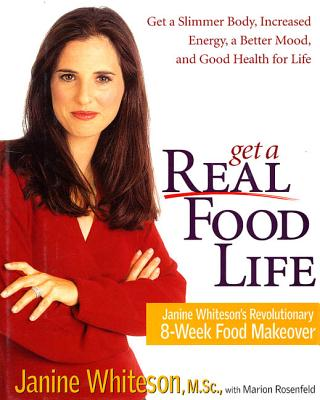 Get a Real Food Life: Janine Whiteson's Revolutionary 8-Week Food Makeover - Whiteson, Janine, M.SC., and Rosenfeld, Marion