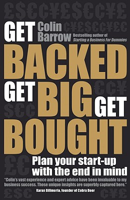 Get Backed, Get Big, Get Bought: Plan Your Start-Up with the End in Mind - Barrow, Colin, Professor