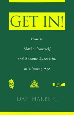 Get In! How to Market Yourself and Become Successful at a Young Age - Harbeke, Dan