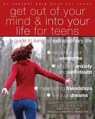 Get Out of Your Mind and Into Your Life for Teens: A Guide to Living an Extraordinary Life - Ciarrochi, Joseph V, PhD, and Hayes, Louise L, PhD, and Bailey, Ann