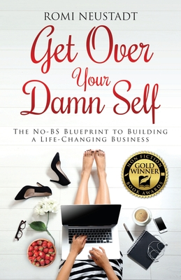 Get Over Your Damn Self: The No-BS Blueprint to Building A Life-Changing Business - Neustadt, Romi