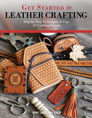 Get Started in Leather Crafting: Step-By-Step Techniques and Tips for Crafting Success - Laier, Tony, and Laier, Kay