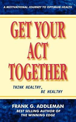 Get Your Act Together: Think Healthy, Be Healthy - Addleman, Frank G