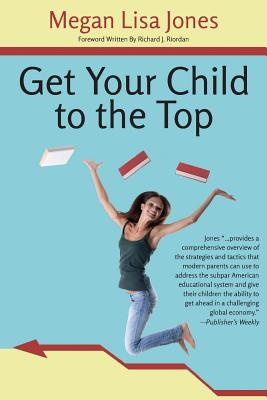 Get Your Child to the Top: Help Your Child Succeed at School and Life - Jones, Megan Lisa