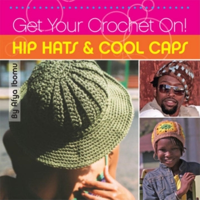 Get Your Crochet On! Hip Hats & Cool Caps - Ibomu, Afya, and McCollum, Shannon (Photographer), and Washington, Shannon (Photographer)