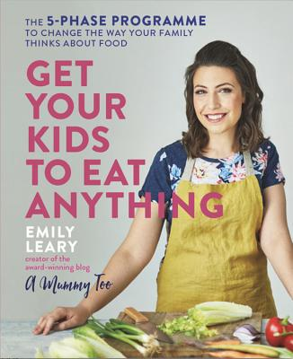 Get Your Kids to Eat Anything: The 5-phase programme to change the way your family thinks about food - Leary, Emily