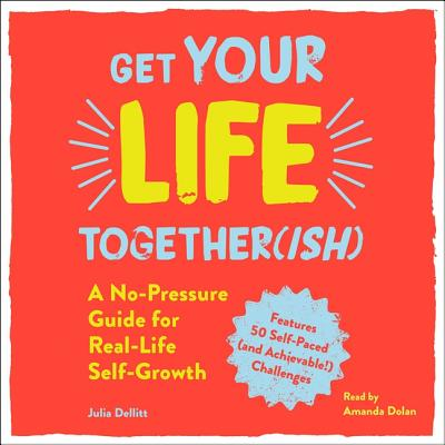 Get Your Life Together(ish): A No-Pressure Guide for Real-Life Self-Growth - Dolan, Amanda (Read by), and Dellitt, Julia