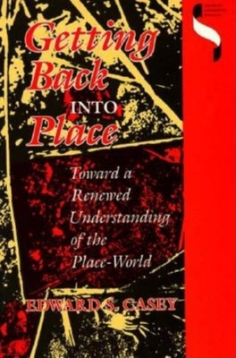 Getting Back Into Place: Toward a Renewed Understanding of the Place-World - Casey, Edward S