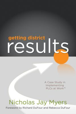 Getting District Results: A Case Study in Implementing PLCs at Work - Myers, Nicholas Jay, and DuFour, Richard (Foreword by), and DuFour, Rebecca (Foreword by)