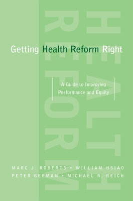 Getting Health Reform Right: A Guide to Improving Performance and Equity - Roberts, Marc, and Hsiao, William, and Berman, Peter, Mr.