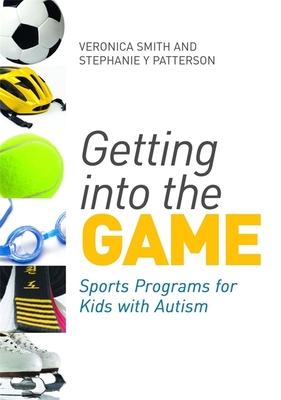 Getting into the Game: Sports Programs for Kids with Autism - Smith, Veronica, and Patterson, Stephanie Y., and Kasari, Connie (Foreword by)