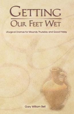 Getting Our Feet Wet: Liturgical Dramas for Maundy Thursday and Good Friday - Bell, Gary William