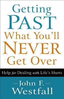 Getting Past What You'll Never Get Over: Help for Dealing with Life's Hurts - Westfall, John F