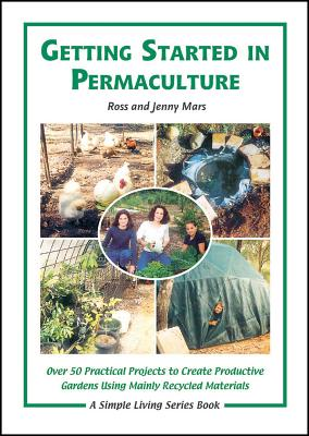 Getting Started in Permaculture: Over 50 DIY Projects for House & Garden Using Recycled Materials - Mars, Ross, and Mars, Jenny