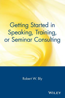 Getting Started in Speaking, Training, or Seminar Consulting - Bly, Robert W