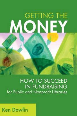Getting the Money: How to Succeed in Fundraising for Public and Nonprofit Libraries - Dowlin, Ken
