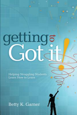 "Getting to ""Got It!"": Helping Struggling Students Learn How to Learn - Garner, Betty K"