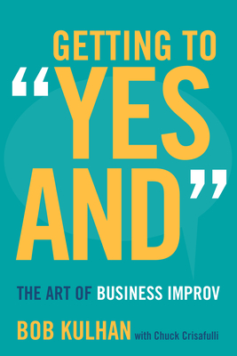 """Getting to """"Yes And"""": The Art of Business Improv - Kulhan, Bob, and Crisafulli, Chuck"""