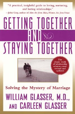 Getting Together and Staying Together: Solving the Mystery of Marriage - Glasser, William, M.D., and Glasser, Carleen, M.Ed.