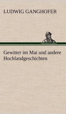 Gewitter Im Mai Und Andere Hochlandgeschichten - Ganghofer, Ludwig