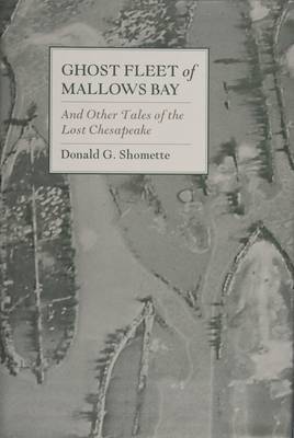 Ghost Fleet of Mallows Bay: And Other Tales of the Lost Chesapeake - Shomette, Donald G, Mr.