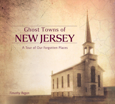 Ghost Towns of New Jersey: A Tour of Our Forgotten Places - Regan, Timothy