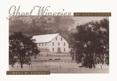 Ghost Wineries of the Napa Valley: A Photographic Tour of the Last Century - Haynes, Irene Whitford, and Sullivan, Maurice T, and Taylor, Sally (Editor)