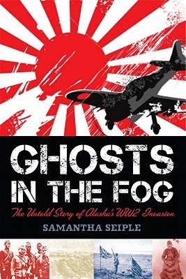 Ghosts in the Fog: The Untold Story of Alaska's WWII Invasion - Seiple, Samantha