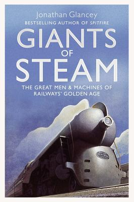 Giants of Steam: The Great Men and Machines of Rail's Golden Age - Glancey, Jonathan