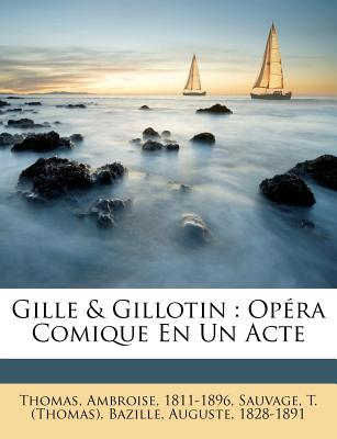 Gille & Gillotin: Opera Comique En Un Acte - 1811-1896, Thomas Ambroise, and (Thomas), Sauvage T, and 1828-1891, Bazille Auguste