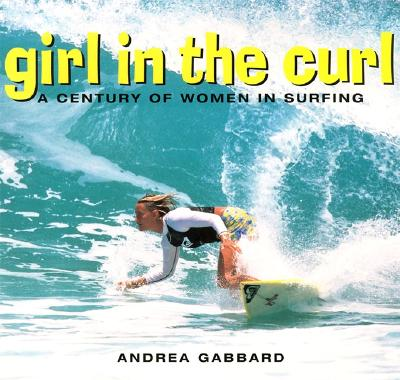 Girl in the Curl: A Century of Women's Surfing - Gabbard, Andrea