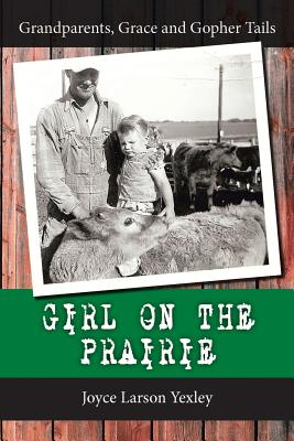 Girl on the Prairie: Grandparents, Grace and Gopher Tails - Yexley, Joyce Larson